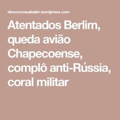 Atentados Berlim, queda avião Chapecoense, complô anti-Rússia, coralmilitar