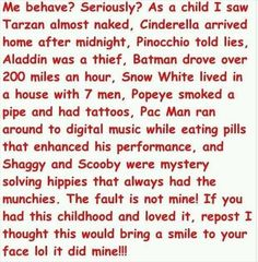 There's something wrong with this. Tarzan was raised by apes, Cinderella was a slave in her house, Pinocchio was a puppet, Batman was saving peoples lives, Snow White cooked and cleaned in return for shelter, PAC Man was a video game, and Shaggy and Scooby were existing to make people laugh and watch a silly show. Don't use peoples childhoods to justify you breaking the rules!!!!!!!