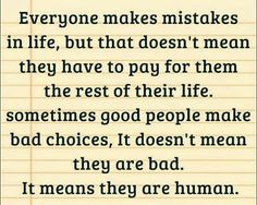 Everyone makes mistakes in life, but that doesn't mean they have to pay for them the rest of their life. Sometimes good people make bad choices. It doesn't mean they are bad, it means they are human. Forgiveness yes, judgement no, kindness always. Everyone Makes Mistakes, We All Make Mistakes, Making Mistakes, Life Quotes Love, Great Quotes, Quotes To Live By, Inspirational Quotes, Awesome Quotes, Random Quotes