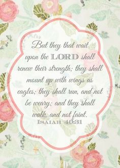 """Free printable of Isaiah 40:31 Bible verse:  """"But they that wait upon the LORD shall renew their strength; they shall mount up with wings as eagles; they shall run, and not be weary; and they shall walk, and not faint."""" (KJV)   (pink, green, and aqua floral):"""