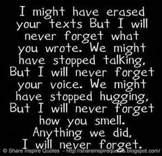 I might have erased your texts but I will never forget what you wrote. We might have stopped talking, but I will never forget your voice. We might have stopped hugging, but I will never forget how you smell. Anything we did, I will never forget.  #Relationships #Relationshipslessons #Relationshipsadvice #Relationshipsquotes #quotesonRelationships #Relationshipsquotesandsayings #erased #texts #forget #wrote #talking #voice #hugging #smell #shareinspirequotes #share #inspire #quotes #whatsapp