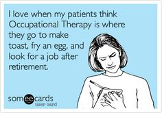 Funny Workplace Ecard: I love when my patients think Occupational Therapy is where they go to make toast, fry an egg, and look for a job after retirement.