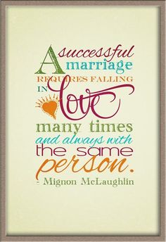 "TEXT: ""A successful marriage requires falling in love many times and always with the same person."" -Mignon McLaughlin"