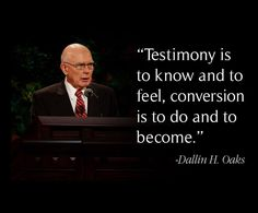 """Testimony is to know and to feel; conversion is to do and to become."" –Elder Dallin H. Oaks (of the Quorum of the Twelve Apostles) http://pinterest.com/pin/24066179231078616 #ShareGoodness"