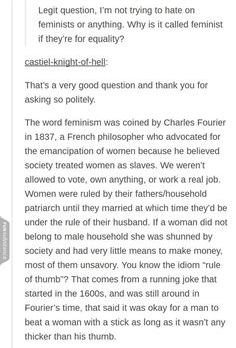 """(2 of 3) Q: """"Why is it called feminist if they're for equality?""""  A: """"The word feminism was coined by Charles Fourier in 1837, a French philosopher who advocated for the emancipation of women because he believed society treated women as slaves. We weren't allowed to vote, own anything, or work a real job. Women were ruled by their fathers/household patriarch until they married at which time they'd be under the rule of their husband. If a woman did not belong to [a] male household she was…"""