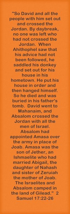 So David and all the people with him set out and crossed the Jordan. By daybreak, no one was left who had not crossed the Jordan. When Ahithophel saw that his advice had not been followed, he saddled his donkey and set out for his house in his hometown. He put his house in order and then hanged himself. So he died and was buried in his father's tomb. David went to Mahanaim, and Absalom crossed the Jordan with all the men of Israel. Absalom had appointed Amasa over the... 2 Samuel, Coping Mechanisms, Meaningful Words, Donkey, Israel, David, People, House, Men