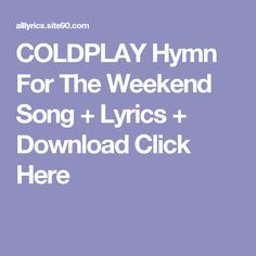 COLDPLAY Hymn For The Weekend Song + Lyrics + Download  Click Here Weekend Song, Hymn For The Weekend, Dream Song Lyrics, Love Songs Lyrics, Queen Of Hearts Song, Oh Happy Day Song, Thankful Songs, Coldplay Hymn, The World Song