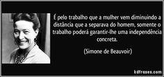 É pelo trabalho que a mulher vem diminuindo a distância que a separava do homem, somente o trabalho poderá garantir-lhe uma independência concreta. (Simone de Beauvoir)