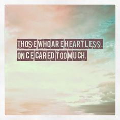 """""""Those who are heartless, once cared too much."""""""