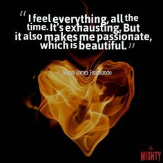 """A quote by Aliçia Sarah Raimundo that says, """"I feel everything, all the time. It's exhausting. But it also makes me passionate, which is beautiful."""""""