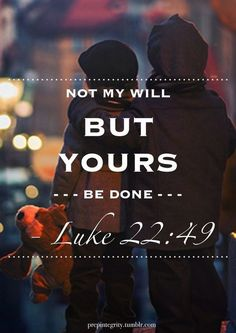 Not my will but yours be done. Amen. Bible Scripture from Luke 22:49.  If you care about ending poverty and reducing homelessness go to http://www.fuzeus.com