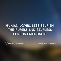 Human Loves Less Selfish The Purest And Selfless Love Is Friendshi