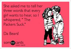 She asked me to tell her three words that every girl wants to hear, so I whispered, ' The Packers Suck.' Da Bears!