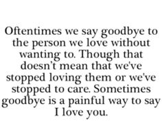 Oftentimes we say goodbye to the person we love without wanting to. Though that doesn't mean we've stopped loving them or we've stopped to care. Sometimes goodbye is a painful way to say I love you. So true.