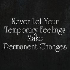 Never Let Your Temporary Feelings Make Permanent Changes