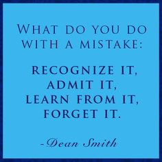 What do you do with a mistake: Recognize it admit, learn from it, forget it Dean smith