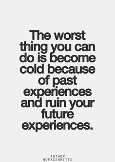 The worst thing you can do it become cold because of past experiences and ruin your future experience...