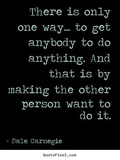 Dale Carnegie Quotes - There is only one way... to get anybody to do anything. And that is by making the other person want to do it.
