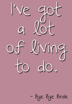 I've got a lot of living to do. #ByeByeBirdie #Theatre #Quote