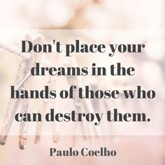 Don't place your dreams in the hands of those who can destroy them.