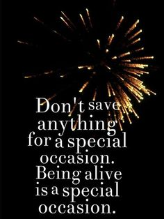 Don't save anything for a special occasion! Being alive is a special occasion!