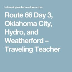 Route 66 Day 3, Oklahoma City, Hydro, and Weatherford – Traveling Teacher