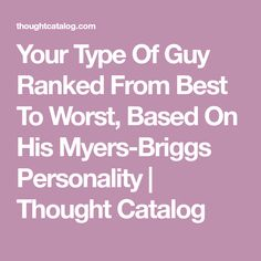 Your Type Of Guy Ranked From Best To Worst, Based On His Myers-Briggs Personality | Thought Catalog