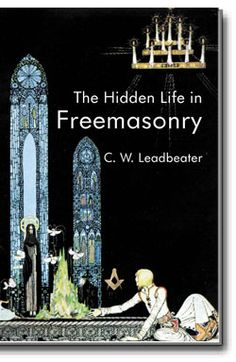 """The Hidden Life in Freemasonry. This classic Masonic esoteric work is designed for the student seeking far deeper meanings in Masonry.  C.W. Leadbeater (1854-1934), was an English clergyman and respected theosophical author. Leadbeater is the author of the popular """"Freemasonry and Its Ancient Mystic Rites."""" This is an indispensable work for the esoteric Mason. http://www.cornerstonepublishers.com/masonic-books/the-hidden-life-in-freemasonry"""