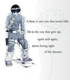 Rock Lee: A hős nem az aki soha sem esik. Ő az egyik ,hogy felkel , újra és újra ,nem tévesztve szem elől az álmait.