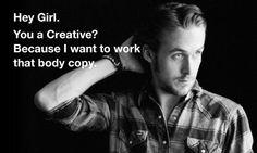i'll be his copywriter. modern day don draper. http://advertisingagencyryangosling.tumblr.com/.