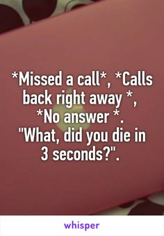 "*Missed a call*, *Calls back right away *,  *No answer *.  ""What, did you die in 3 seconds?""."