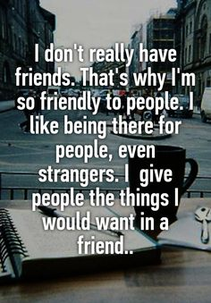 I don't really have friends. That's why I'm so friendly to people. I like being there for people, even strangers. I  give people the things I would want in a friend..