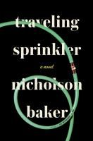 Traveling Sprinkler: A Novel - by Nicholson Baker. Poet Paul Chowder is turning 55 and rather desperately missing his ex-girlfriend, Roz. As he approaches the dreaded birthday, Paul puts aside poetry in favor of music, and decides to learn songwriting. Struggling to come to terms with the horror of America's drone wars and Roz's recent relationship with a local NPR radio host, Paul fills his days with Quaker meetings, Planet Fitness workouts, and some experiments with tobacco.