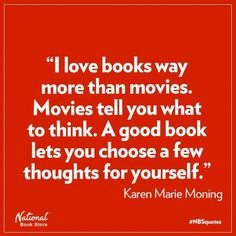 """""""I love books way more than movies. Movies tell you what to think. A good book lets you choose a few thoughts for yourself."""" Karen Marie Moning"""