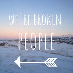 We're broken people. (Put a circle around it to symbolize while we are broken people, coming together can bring us to a WHOLE new place)