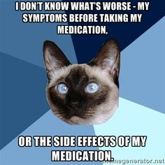 chronic-illness-cat: from the amazing springwithcherrytrees.tumblr.com[picture of a cross-eyed Siamese cat's head against a gyronny (a triangle-sectioned background) with six shades of blue. Top line of text reads: I don't know what's worse - my symptoms before taking my medication, || Bottom line of text reads: or the side effects of my medication.