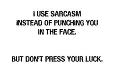 I use sarcasm instead of punching you in the face. But don't press your luck.