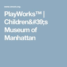 PlayWorks™ | Children's Museum of Manhattan