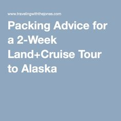 Packing Advice for a 2-Week Land+Cruise Tour to Alaska