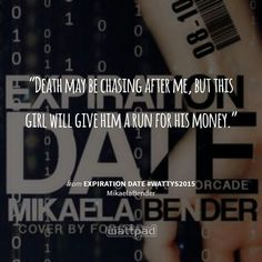 """""""Death may be chasing after me, but this girl will give him a run for his money."""" - from Expiration Date #Wattys2015 (on Wattpad)  https://www.wattpad.com/story/20738183?utm_source=android&utm_medium=pinterest&utm_content=share_quote&wp_page=quote&wp_originator=1I6tfkUvfB7DW1af4xRlhqjAqvsxJ3gWtweCpSeItfUm3ilBmzk1x8Y%2FncQJNNJmQVT1xKi1f%2BHRlWaqc7IZsT6%2FizQoWpIb77n5rWK3BLyrpiuWf9kwlVDxsel%2FXI9o"""