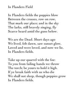 In Flanders Field - John McCrae......this is a poem that many men , carried into battle, including my father .  Read it & remember a Veteran.....