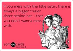If you mess with the little sister, there is always a bigger crazier sister behind her......that you don't wanna mess with. | Cry For Help Ecard | someecards.com