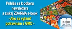 Ako sa vyhnúť potravinám s GMO?   To vám prezradí môj nový E-BOOK, ktorý dostanete ZDARMA ako odmenu za prihlásenie do odberu newsletters na stránke www.vsetkoogmo.sk