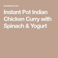 Instant Pot Indian Chicken Curry with Spinach & Yogurt