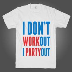 I Don't Work Out I Party Out on a White T Shirt – Stride Fitness Apparel