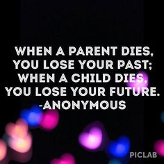 When a parent dies you lose your past; when a child dies you lose your future. So true