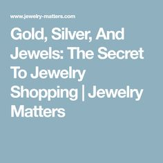 Gold, Silver, And Jewels: The Secret To Jewelry Shopping | Jewelry Matters