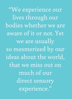 We experience our lives through our bodies whether we are aware of it or not. Yet we are usually so mesmerized by our ideas about the world, that we miss out on much of our direct sensory experience. - from Tara Brach's first book, Radical Acceptance Spiritual Wisdom, Spiritual Growth, Spiritual Awakening, Acceptance Quotes, Radical Acceptance, Longing Quotes, Buddhist Teachings, Sensory Experience, Relaxation Meditation