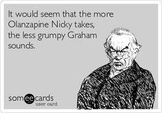 It would seem that the more Olanzapine Nicky takes, the less grumpy Graham sounds.