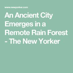 An Ancient City Emerges in a Remote Rain Forest - The New Yorker